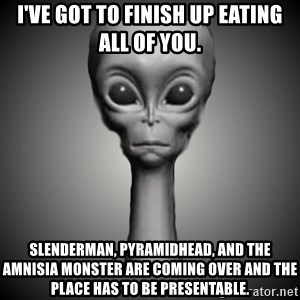 HetaOni Steve - I've got to finish up eating all of you. Slenderman, Pyramidhead, and the Amnisia monster are coming over and the place has to be presentable.