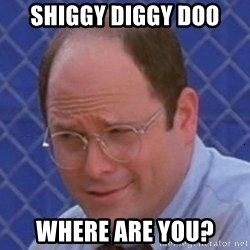 George Costanza - SHIGGY DIGGY DOO WHERE ARE YOU?