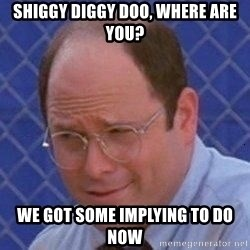 George Costanza - Shiggy DIGGY DOO, WHERE ARE YOU? WE GOT SOME IMPLYING TO DO NOW