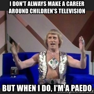 Jimmy Savile - I don't always make a career around children's television but when i do, I'm a paedo