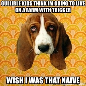 SAD DOG - Gullible kids think im going to live on a farm with trigger Wish i was that naive