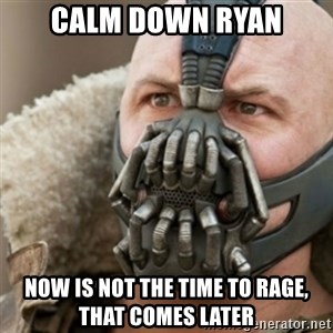Bane - Calm down ryan now is not the time to rage, that comes later