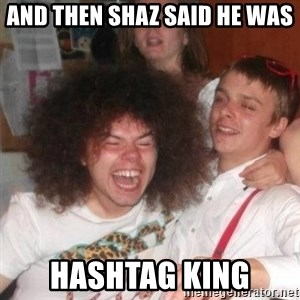 'And Then He Said' Guy - And then Shaz said he was hashtag king