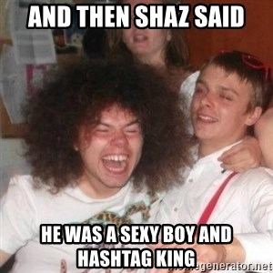 'And Then He Said' Guy - And then shaz said he was a sexy boy and hashtag king