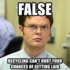 Dwight Shrute - FALSE Recycling can't hurt your chances of getting laid