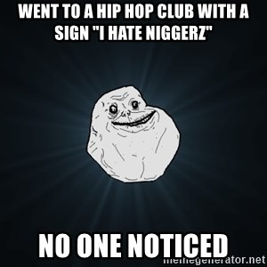 "Forever Alone - went to a hip hop club with a sign ""i hate niggerz"" no one noticed"