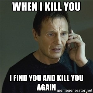 I don't know who you are... - when i kill you i find you and kill you again