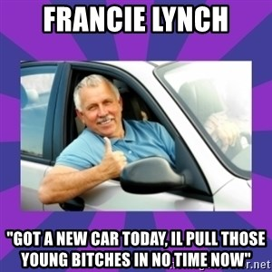 """Perfect Driver - Francie Lynch """"got a new car today, il pull those young bitches in no time now"""""""