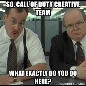 Office space - so, call of duty creative team what exactly do you do here?