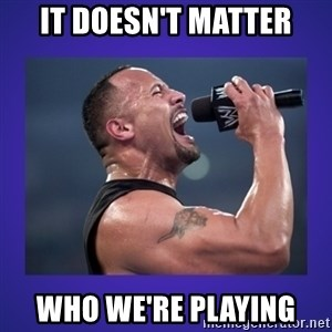 The Rock Catchphrase - It doesn't matter Who we're playing