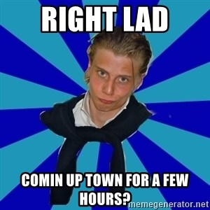 Typical Mufaren - Right Lad  comin up town for a few hours?