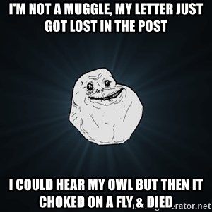 Forever Alone - I'm not a muggle, my letter just got lost in the post i could hear my owl but then it choked on a fly & died