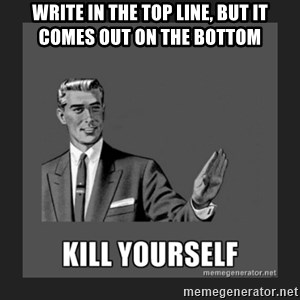 kill yourself guy - write in the top line, but it comes out on the bottom