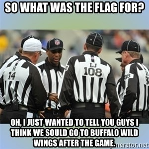 NFL Ref Meeting - so what was the flag for? oh, i just wanted to tell you guys i think we sould go to buffalo wild wings after the game.