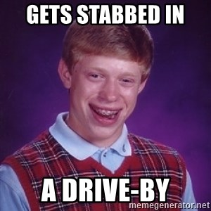 Bad Luck Brian - gets stabbed in  a drive-by