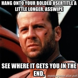 Bruce Willis Tough - hang onto your bolded usertitle a little longer, asswipe See where it gets you in the end.