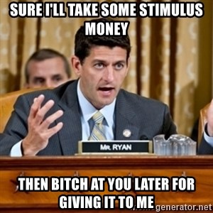Paul Ryan Meme  - SUre I'll take some stimulus money Then bitch at you later for giving it to me