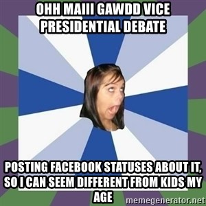 Annoying FB girl - ohh maiii gawdd vice presidential debate Posting facebook statuses about it, so I Can seem different from kids my age