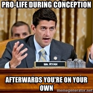 Paul Ryan Meme  - Pro-life during conception AFterwards you're on your own