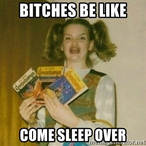 oh mer gerd - BITCHES BE LIKE COME SLEEP OVER