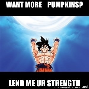 Genki Dama Goku - want more    pumpkins? Lend me ur strength