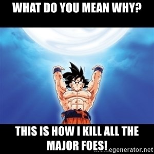 Genki Dama Goku - what do you mean why? this is how i kill all the major foes!