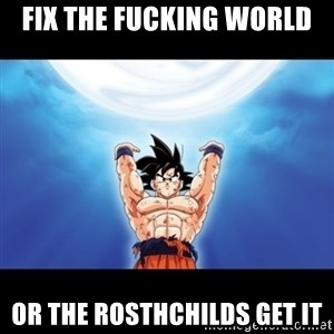 Genki Dama Goku - fix the fucking world or the rosthchilds get it