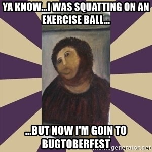 Retouched Ecce Homo - Ya know...I was squatting on an exercise ball... ...but now I'm goin to Bugtoberfest