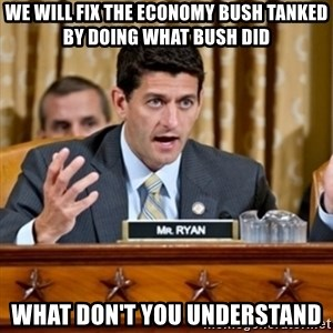 Paul Ryan Meme  - we will fix the economy bush tanked by doing what bush did what don't you understand