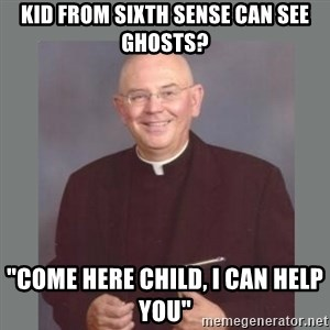 """The Non-Molesting Priest - kid from sixth sense can see ghosts? """"come here child, i can help you"""""""