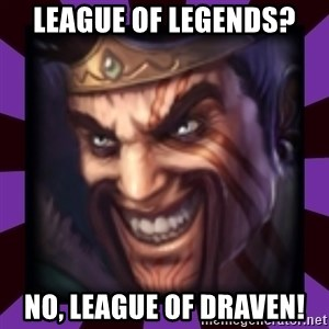 Draven - league of legends? no, LEAGUE OF DRAVEN!