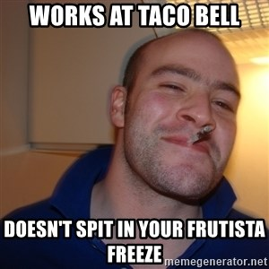 Good Guy Greg - WORKS AT TACO BELL DOESN'T SPIT IN YOUR FRUTISTA FREEZE