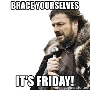 Winter is Coming - BRACE Yourselves it's friday!
