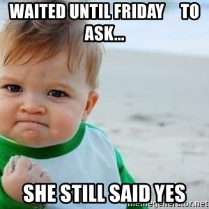 fist pump baby - waited until friday     to ask... she still said yes
