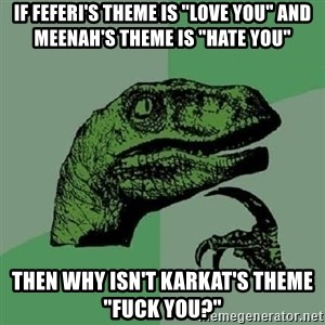 "Philosoraptor - IF Feferi's theme is ""Love you"" and meenah's theme is ""hate you"" Then Why isn't karkat's theme ""fuck you?"""