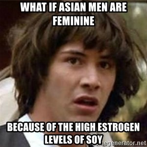 what if meme - What if asian men are feminine because of the high estrogen levels of soy