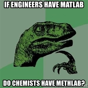 Philosoraptor - IF ENGINEERS HAVE MATLAB DO CHEMISTS HAVE METHLAB?