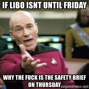 why tha fuck - if libo isnt until friday Why the fuck is the safety brief on thursday
