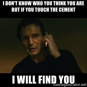 liam neeson taken - I DON'T KNOW WHO YOU THINK YOU ARE BUT IF YOU TOUCH THE CEMENT I WILL FIND YOU