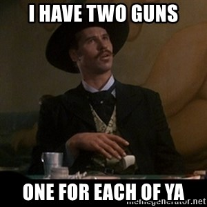 Doc Holliday - i have two guns one for each of ya