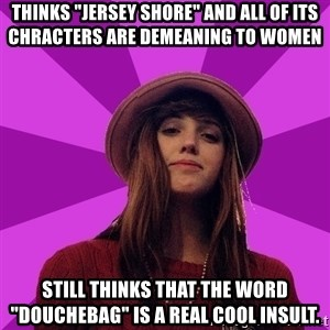 """Feministka - thinks """"jersey shore"""" and all of its chracters are demeaning to women still thinks that the word """"douchebag"""" is a real cool insult."""