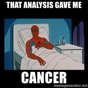it gave me cancer - THAT analysis gave me cancer