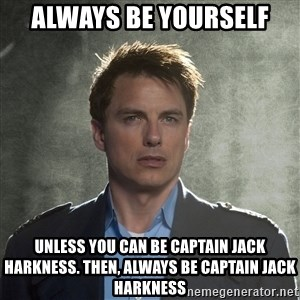 Captain Jack Harkness - Always be yourself unless you can be captain jack harkness. then, always be captain jack harkness