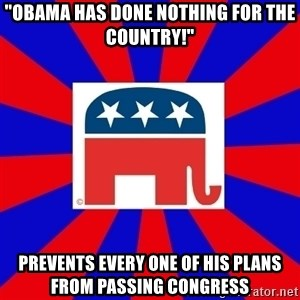 "Scumbag GOP - ""OBAMA HAS DONE NOTHING FOR THE COUNTRY!"" PREVENTS EVERY ONE OF HIS PLANS FROM PASSING CONGRESS"