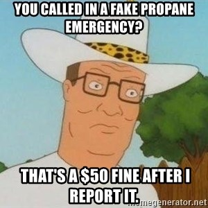 Hank Hill - You called in a fake propane emergency?  THAT'S A $50 FINE AFTER I REPORT IT.