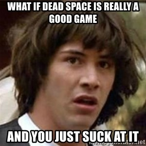 what if meme - What if dead space is really a good game and you just suck at it