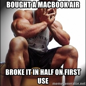 Bodybuilder problems - Bought a macbook air broke it in half on first use