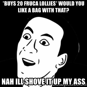 you don't say meme - *BUYS 20 FRUCA LOLLIES* WOULD YOU LIKE A BAG WITH THAT? NAH ILL SHOVE IT UP MY ASS