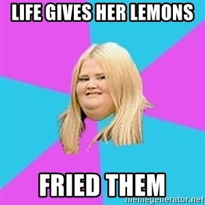 Fat Girl - life gives her lemons  fried them