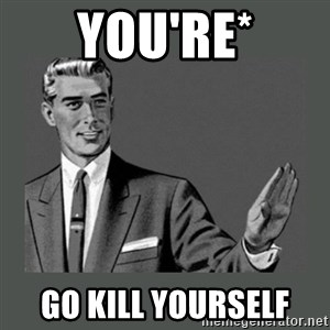 you're/kill yourself - You're* Go Kill yourself